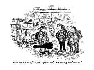 """Jake, we women find your lyrics cruel, demeaning, and uncool."" - New Yorker Cartoon by Edward Koren"