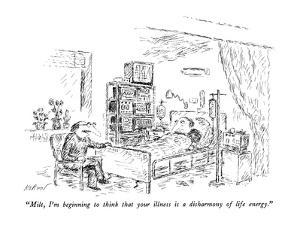 """Milt, I'm beginning to think that your illness is a disharmony of life en?"" - New Yorker Cartoon by Edward Koren"
