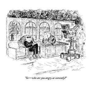 """""""So?who are you angry at currently?"""" - New Yorker Cartoon by Edward Koren"""