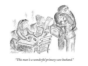 """This man is a wonderful primary-care husband."" - New Yorker Cartoon by Edward Koren"