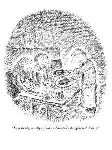 """Two steaks, cruelly raised and brutally slaughtered. Enjoy!"" - New Yorker Cartoon by Edward Koren"
