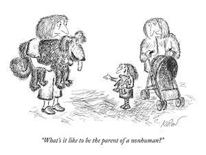 """What's it like to be the parent of a nonhuman?"" - New Yorker Cartoon by Edward Koren"