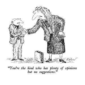 """You're the kind who has plenty of opinions but no suggestions."" - New Yorker Cartoon by Edward Koren"