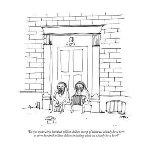"""""""Do you mean three hundred million dollars on top of what we already have ?"""" - New Yorker Cartoon by Edward Steed"""