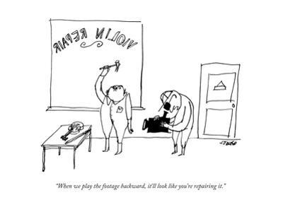 """""""When we play the footage backward, it'll look like you're repairing it."""" - New Yorker Cartoon by Edward Steed"""