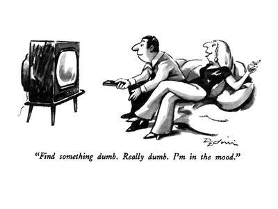 """Find something dumb.   Really dumb.  I'm in the mood."" - New Yorker Cartoon"