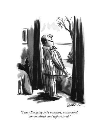"""Today I'm going to be unaware, uninvolved, uncommitted, and self-centered - New Yorker Cartoon"