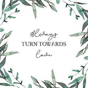 Always Turn Towards Love by Elizabeth Tyndall