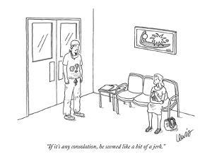 """If it's any consolation, he seemed like a bit of a jerk."" - New Yorker Cartoon by Eric Lewis"