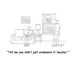 """""""Tell me you didn't just pronounce it 'nucular.'"""" - Cartoon by Eric Lewis"""
