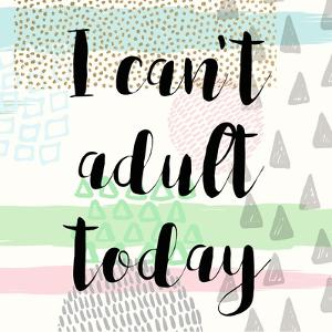 I Can't Adult Today by Evangeline Taylor