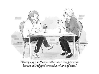 """""""Every guy out there is either married, gay, or a human suit zipped around?"""" - New Yorker Cartoon--Premium Giclee Print"""