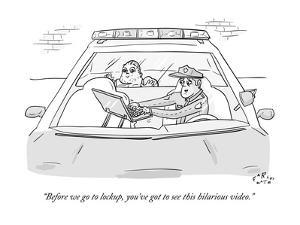 """""""Before we go to lockup, you've got to see this hilarious video."""" - New Yorker Cartoon by Farley Katz"""