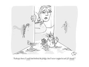 """""""I always knew I could look behind the fridge, but I never stopped to ask ?"""" - New Yorker Cartoon by Farley Katz"""
