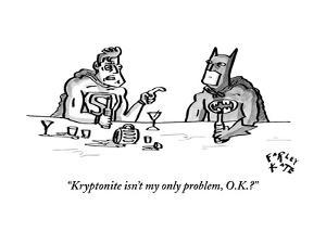"""Kryptonite isn't my only problem, O.K.?"" - New Yorker Cartoon by Farley Katz"