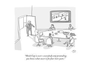 """""""World cup is over?everybody stop pretending you know what soccer is for f?"""" - Cartoon by Farley Katz"""