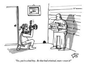 """Yes, you're a bad boy.  Be that bad criminal, man?own it!"" - New Yorker Cartoon by Farley Katz"