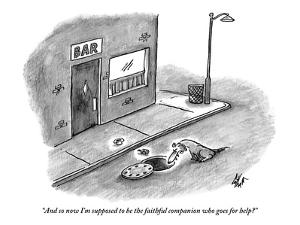 """And so now I'm supposed to be the faithful companion who goes for help?"" - New Yorker Cartoon by Frank Cotham"