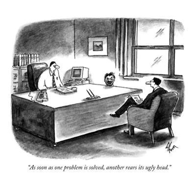 """As soon as one problem is solved, another rears its ugly head."" - New Yorker Cartoon by Frank Cotham"
