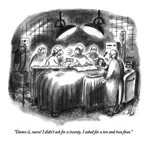 """Damn it, nurse!  I didn't ask for a twenty.  I asked for a ten and two fi?"" - New Yorker Cartoon by Frank Cotham"