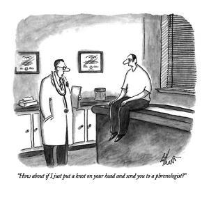 """How about if I just put a knot on your head and send you to a phrenologis?"" - New Yorker Cartoon by Frank Cotham"