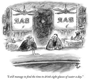 """I still manage to find the time to drink eight glasses of water a day."" - New Yorker Cartoon by Frank Cotham"
