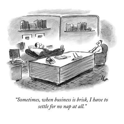"""Sometimes, when business is brisk, I have to settle for no nap at all."" - New Yorker Cartoon"