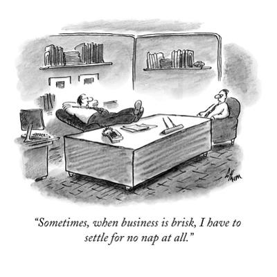 """Sometimes, when business is brisk, I have to settle for no nap at all."" - New Yorker Cartoon by Frank Cotham"