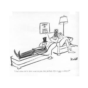 """And when did it ?rst occur to you that perhaps life is <U>not<$> a cabare - New Yorker Cartoon by Frank Modell"