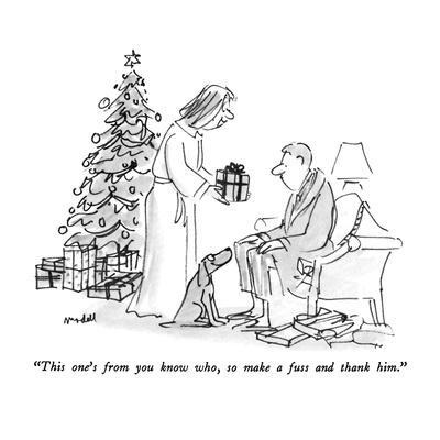 """This one's from you know who, so make a fuss and thank him."" - New Yorker Cartoon"