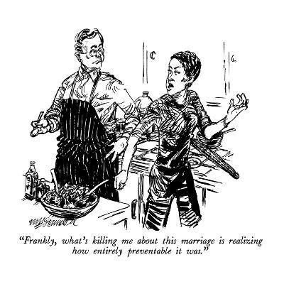 """Frankly, what's killing me about this marriage is realizing how entirely ?"" - New Yorker Cartoon-William Hamilton-Premium Giclee Print"