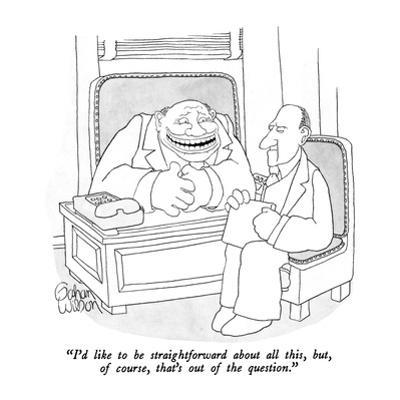 """I'd like to be straightforward about all this, but, of course, that's out…"" - New Yorker Cartoon by Gahan Wilson"