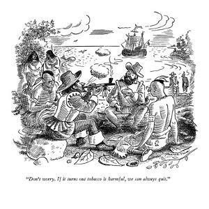 """""""Don't worry. If it turns out tobacco is harmful, we can always quit."""" - New Yorker Cartoon by Garrett Price"""