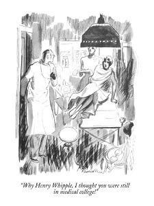 """""""Why Henry Whipple, I thought you were still in medical college!"""" - New Yorker Cartoon by Garrett Price"""