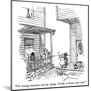 """""""I'm moving mattresses and box springs.  I'd like to borrow your man."""" - New Yorker Cartoon by George Booth"""