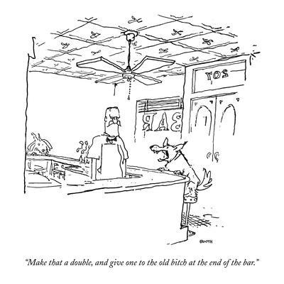 """Make that a double, and give one to the  old bitch at the end of the bar."" - New Yorker Cartoon"