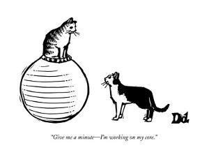 """""""Give me a minute?I'm working on my core."""" - New Yorker Cartoon"""