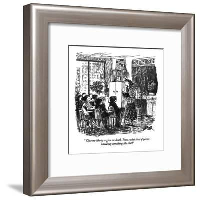 """'Give me liberty or give me death.' Now, what kind of person would say so?"" - New Yorker Cartoon-Robert Weber-Framed Premium Giclee Print"