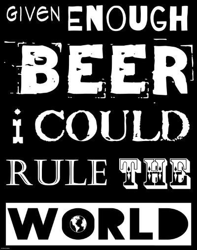 Given Enough Beer I Could Rule the World - black background-Veruca Salt-Art Print