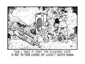 Can I Take It That The Electric Lute Is Not To Your Liking, My Liege?' Quo? - New Yorker Cartoon by Glen Baxter