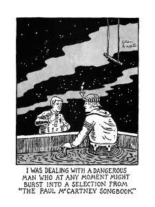 """I WAS DEALING WITH A DANGEROUS MAN WHO  AT ANY MOMENT MIGHT BURST INTO A S?"""" - New Yorker Cartoon by Glen Baxter"""