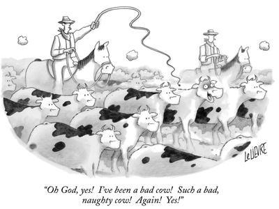 """Oh God, yes!  I've been a bad cow!  Such a bad, naughty cow!  Again!  Yes!"" - New Yorker Cartoon"