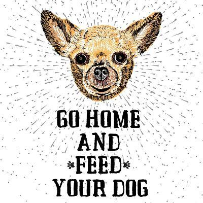 Go Home and Feed Your Dog. Sign with Cute Smiling but Hungry Dog. Motivational Lettering on Texture-Golden Shrimp-Art Print