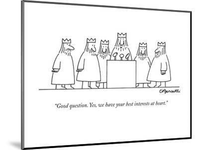 """Good question. Yes, we have your best interests at heart."" - New Yorker Cartoon-Charles Barsotti-Mounted Premium Giclee Print"