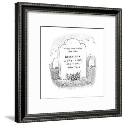 Gravestone reads 'JAMES PAUL SMYTHE 1914-1992 NEVER SICK A DAY IN HIS LIFE? - New Yorker Cartoon-Mike Twohy-Framed Premium Giclee Print