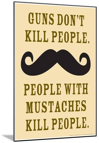 Guns Don't Kill People People With Mustaches Do Funny Poster--Mounted Print
