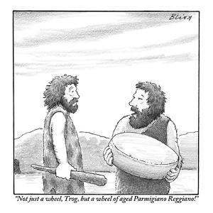 """Not just a wheel, Trog, but a wheel of aged Parmigiano Reggiano!"" - New Yorker Cartoon by Harry Bliss"