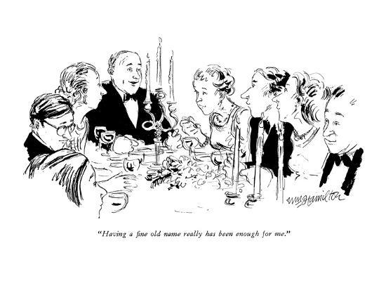 """""""Having a fine old name really has been enough for me."""" - New Yorker Cartoon-William Hamilton-Premium Giclee Print"""