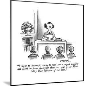 """""""I want to interrupt, class, to read you a report Jennifer has faxed us fr?"""" - New Yorker Cartoon by Henry Martin"""