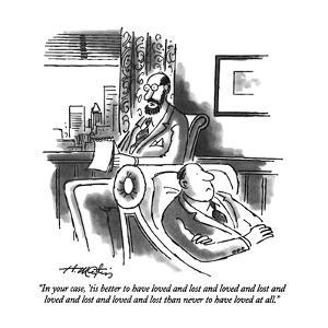 """In your case, 'tis better to have loved and lost and loved and lost and l?"" - New Yorker Cartoon by Henry Martin"